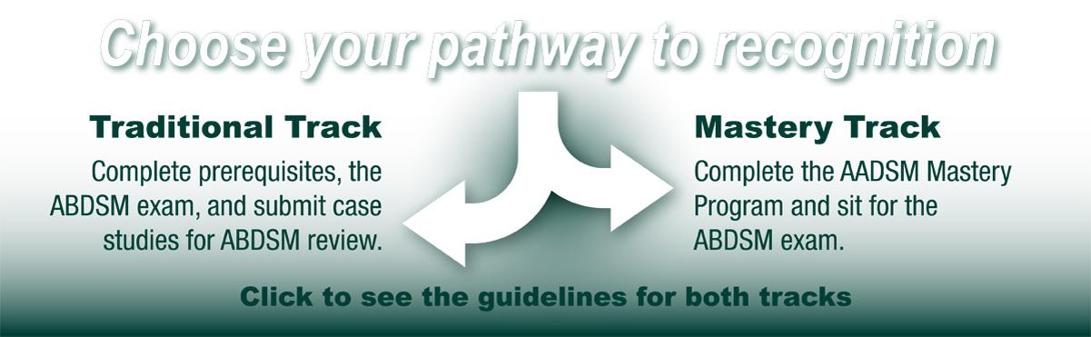 Choose your pathway to Diplomate Recognition: Click to view the ABDSM Guidelines